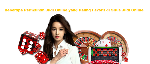 Beberapa Permainan Judi Online yang Paling Favorit di Situs Judi Online