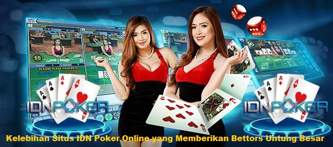 Kelebihan Situs IDN Poker Online yang Memberikan Bettors Untung Besar